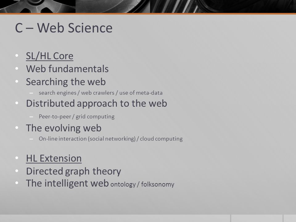 C – Web Science SL/HL Core Web fundamentals Searching the web – search engines / web crawlers / use of meta-data Distributed approach to the web – Peer-to-peer / grid computing The evolving web – On-line interaction (social networking) / cloud computing HL Extension Directed graph theory The intelligent web ontology / folksonomy