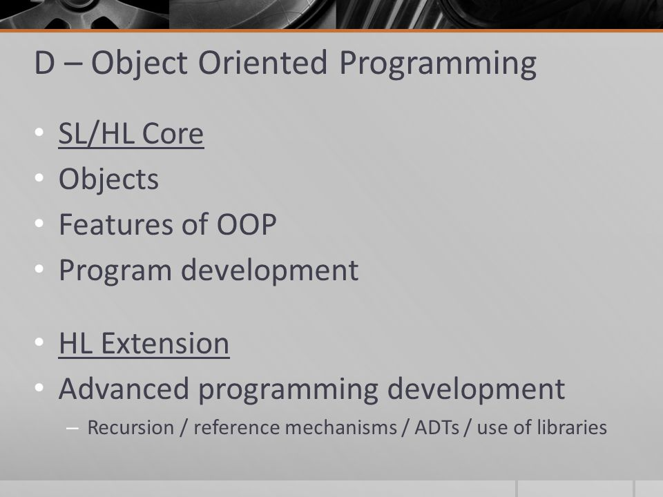 D – Object Oriented Programming SL/HL Core Objects Features of OOP Program development HL Extension Advanced programming development – Recursion / reference mechanisms / ADTs / use of libraries