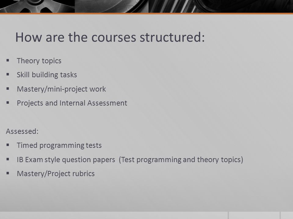 How are the courses structured:  Theory topics  Skill building tasks  Mastery/mini-project work  Projects and Internal Assessment Assessed:  Timed programming tests  IB Exam style question papers (Test programming and theory topics)  Mastery/Project rubrics