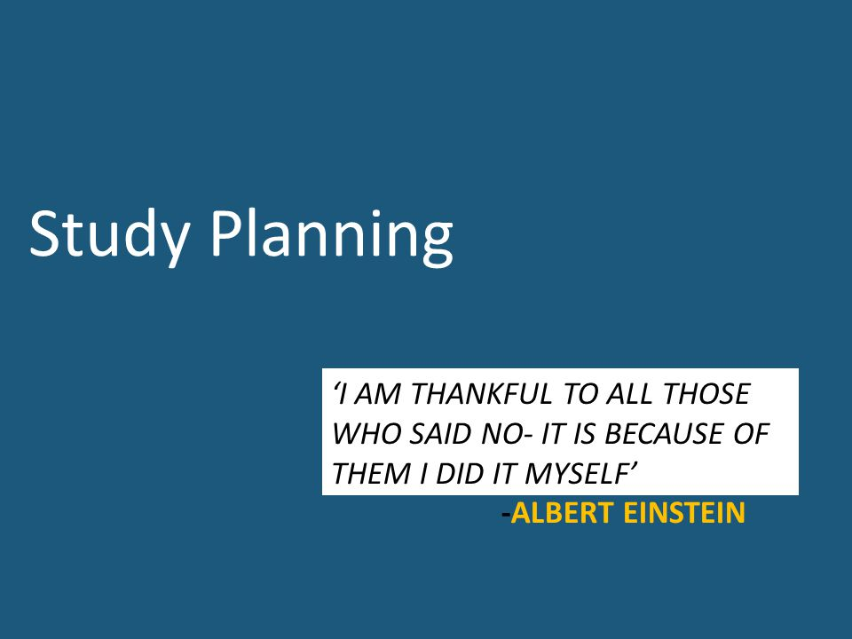 'I AM THANKFUL TO ALL THOSE WHO SAID NO- IT IS BECAUSE OF THEM I DID IT MYSELF' -ALBERT EINSTEIN Study Planning
