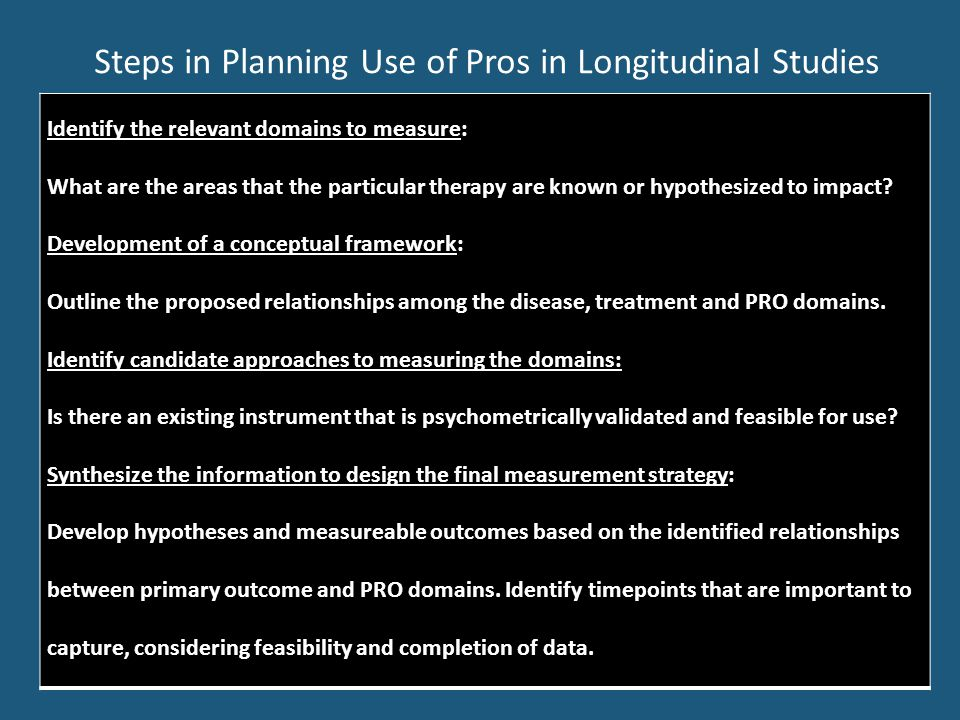 Steps in Planning Use of Pros in Longitudinal Studies Identify the relevant domains to measure: What are the areas that the particular therapy are known or hypothesized to impact.