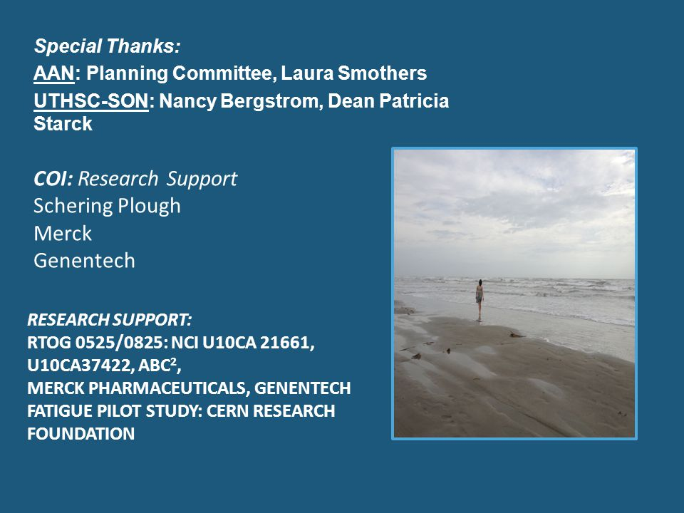 Special Thanks: AAN: Planning Committee, Laura Smothers UTHSC-SON: Nancy Bergstrom, Dean Patricia Starck COI: Research Support Schering Plough Merck Genentech RESEARCH SUPPORT: RTOG 0525/0825: NCI U10CA 21661, U10CA37422, ABC 2, MERCK PHARMACEUTICALS, GENENTECH FATIGUE PILOT STUDY: CERN RESEARCH FOUNDATION