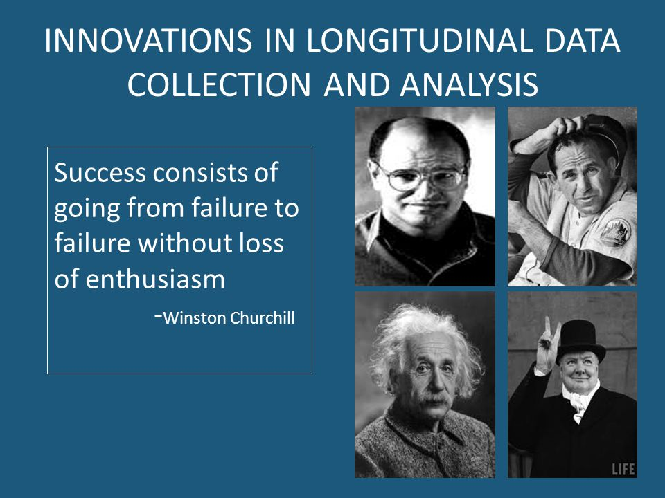 INNOVATIONS IN LONGITUDINAL DATA COLLECTION AND ANALYSIS Success consists of going from failure to failure without loss of enthusiasm - Winston Churchill
