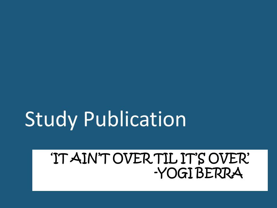 'IT AIN'T OVER TIL IT'S OVER' -YOGI BERRA Study Publication