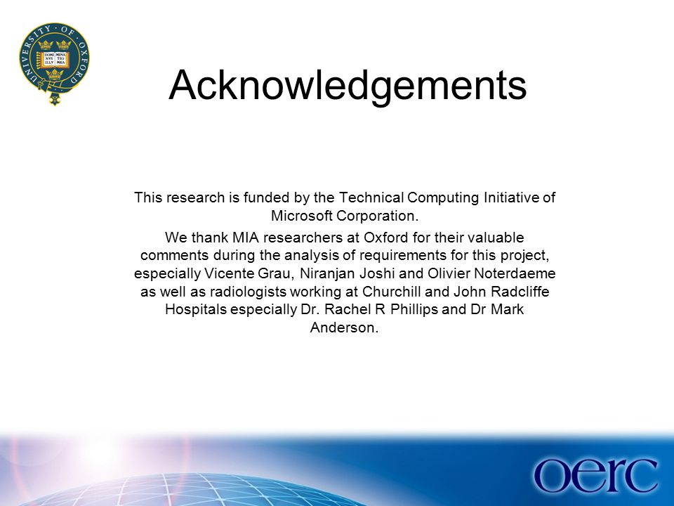 Acknowledgements This research is funded by the Technical Computing Initiative of Microsoft Corporation. We thank MIA researchers at Oxford for their