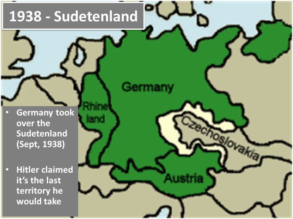 1938 - Sudetenland Germany took over the Sudetenland (Sept, 1938) Hitler claimed it's the last territory he would take