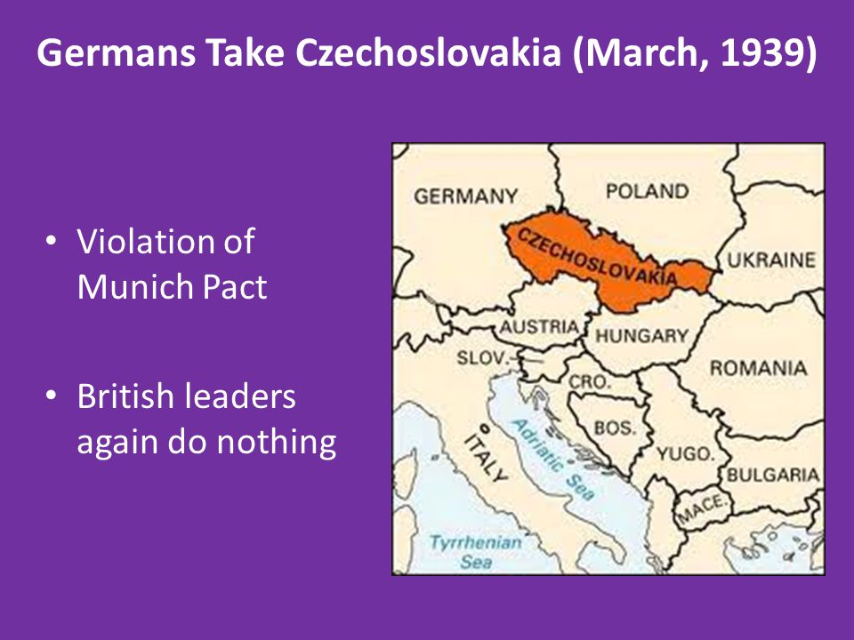 Germans Take Czechoslovakia (March, 1939) Violation of Munich Pact British leaders again do nothing