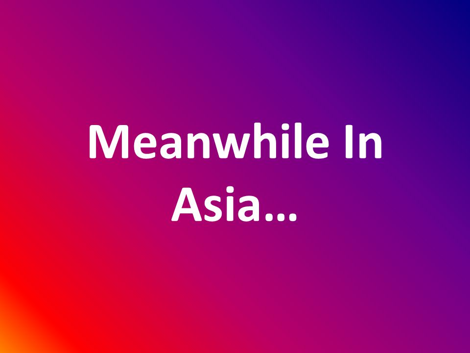 Meanwhile In Asia…