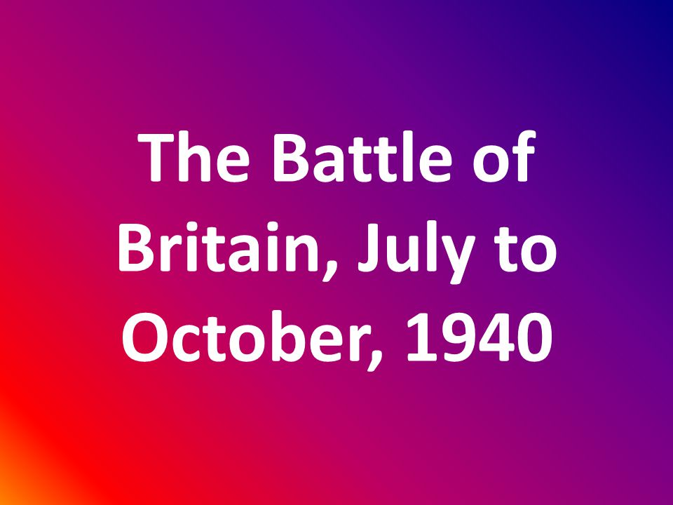 The Battle of Britain, July to October, 1940