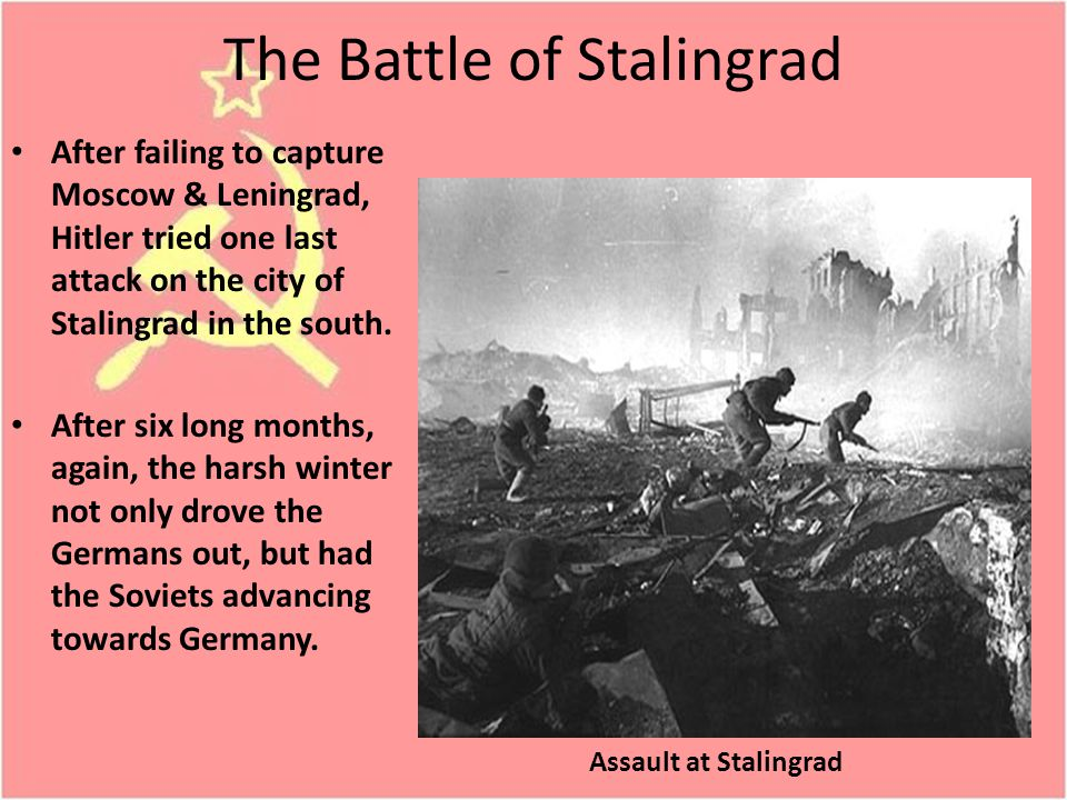 The Battle of Stalingrad After failing to capture Moscow & Leningrad, Hitler tried one last attack on the city of Stalingrad in the south.