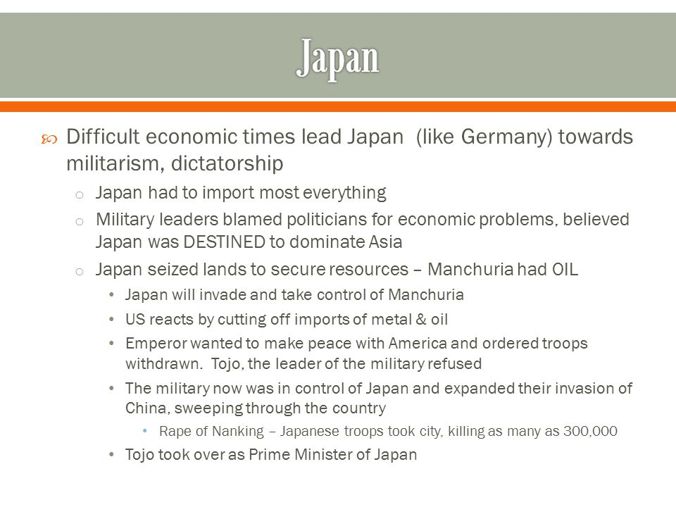  Difficult economic times lead Japan (like Germany) towards militarism, dictatorship o Japan had to import most everything o Military leaders blamed politicians for economic problems, believed Japan was DESTINED to dominate Asia o Japan seized lands to secure resources – Manchuria had OIL Japan will invade and take control of Manchuria US reacts by cutting off imports of metal & oil Emperor wanted to make peace with America and ordered troops withdrawn.