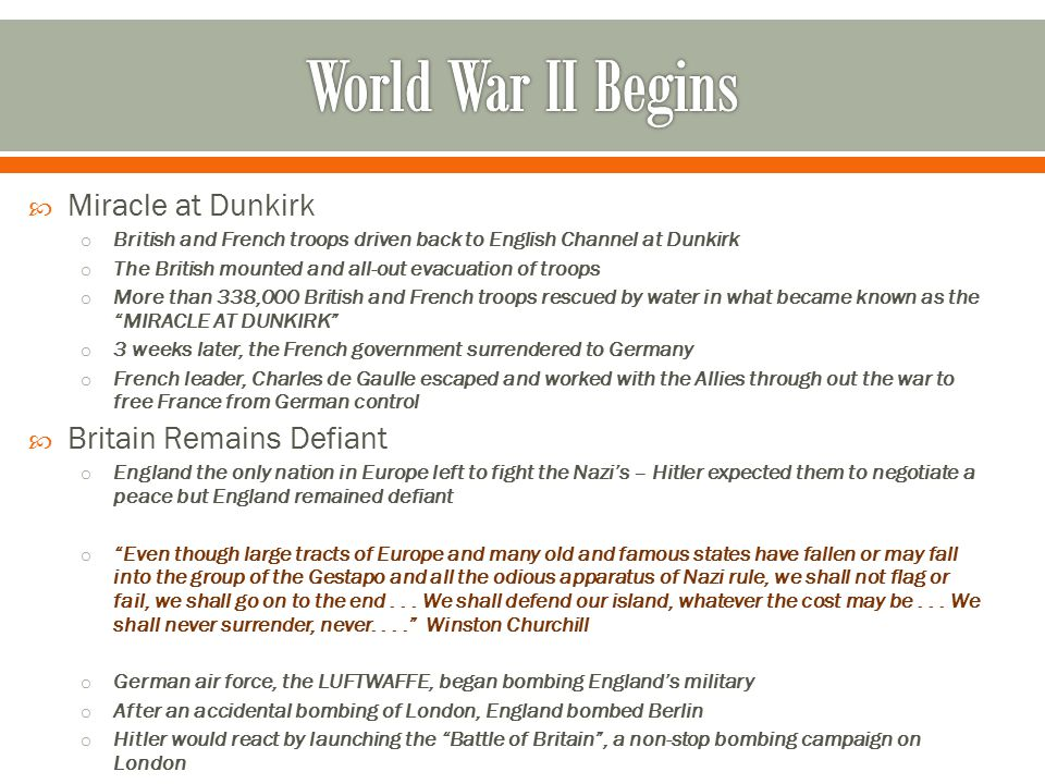  Miracle at Dunkirk o British and French troops driven back to English Channel at Dunkirk o The British mounted and all-out evacuation of troops o More than 338,000 British and French troops rescued by water in what became known as the MIRACLE AT DUNKIRK o 3 weeks later, the French government surrendered to Germany o French leader, Charles de Gaulle escaped and worked with the Allies through out the war to free France from German control  Britain Remains Defiant o England the only nation in Europe left to fight the Nazi's – Hitler expected them to negotiate a peace but England remained defiant o Even though large tracts of Europe and many old and famous states have fallen or may fall into the group of the Gestapo and all the odious apparatus of Nazi rule, we shall not flag or fail, we shall go on to the end...