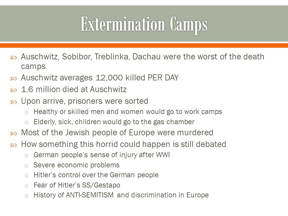 Auschwitz, Sobibor, Treblinka, Dachau were the worst of the death camps  Auschwitz averages 12,000 killed PER DAY  1.6 million died at Auschwitz  Upon arrive, prisoners were sorted o Healthy or skilled men and women would go to work camps o Elderly, sick, children would go to the gas chamber  Most of the Jewish people of Europe were murdered  How something this horrid could happen is still debated o German people's sense of injury after WWI o Severe economic problems o Hitler's control over the German people o Fear of Hitler's SS/Gestapo o History of ANTI-SEMITISM and discrimination in Europe