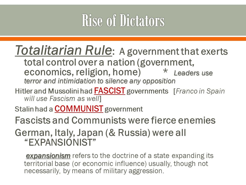 Leaders use terror and intimidation to silence any opposition Totalitarian Rule : A government that exerts total control over a nation (government, economics, religion, home)* Leaders use terror and intimidation to silence any opposition Hitler and Mussolini had FASCIST governments [Franco in Spain will use Fascism as well] Stalin had a COMMUNIST government Fascists and Communists were fierce enemies German, Italy, Japan (& Russia) were all EXPANSIONIST expansionism expansionism refers to the doctrine of a state expanding its territorial base (or economic influence) usually, though not necessarily, by means of military aggression.