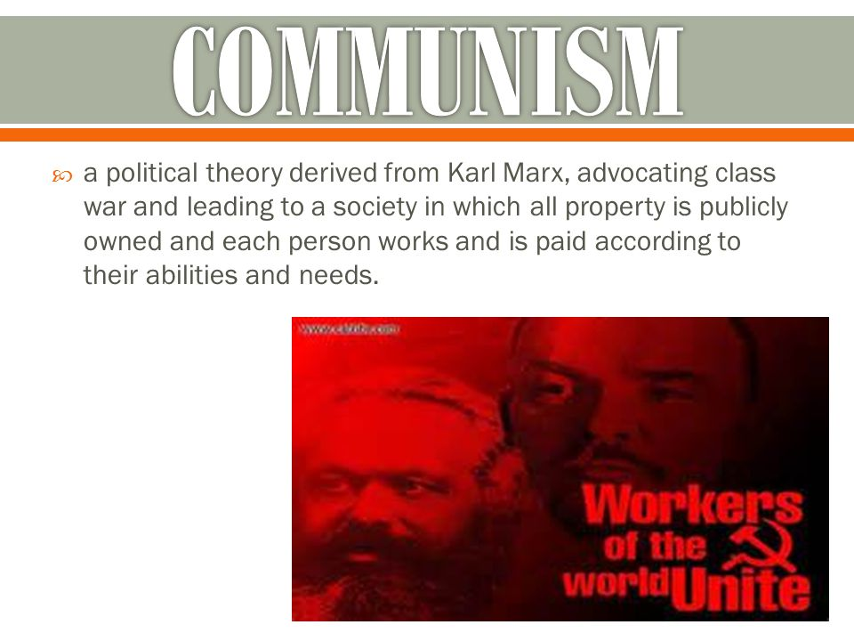  a political theory derived from Karl Marx, advocating class war and leading to a society in which all property is publicly owned and each person works and is paid according to their abilities and needs.