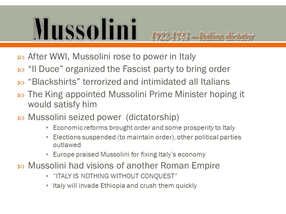  After WWI, Mussolini rose to power in Italy  Il Duce organized the Fascist party to bring order  Blackshirts terrorized and intimidated all Italians  The King appointed Mussolini Prime Minister hoping it would satisfy him  Mussolini seized power (dictatorship) Economic reforms brought order and some prosperity to Italy Elections suspended (to maintain order), other political parties outlawed Europe praised Mussolini for fixing Italy's economy  Mussolini had visions of another Roman Empire ITALY IS NOTHING WITHOUT CONQUEST Italy will invade Ethiopia and crush them quickly