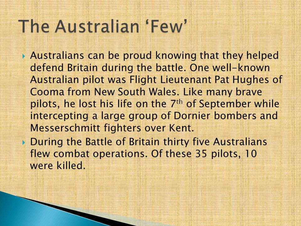  Australians can be proud knowing that they helped defend Britain during the battle. One well-known Australian pilot was Flight Lieutenant Pat Hughes