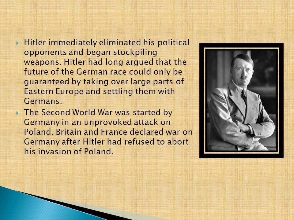  Hitler immediately eliminated his political opponents and began stockpiling weapons. Hitler had long argued that the future of the German race could