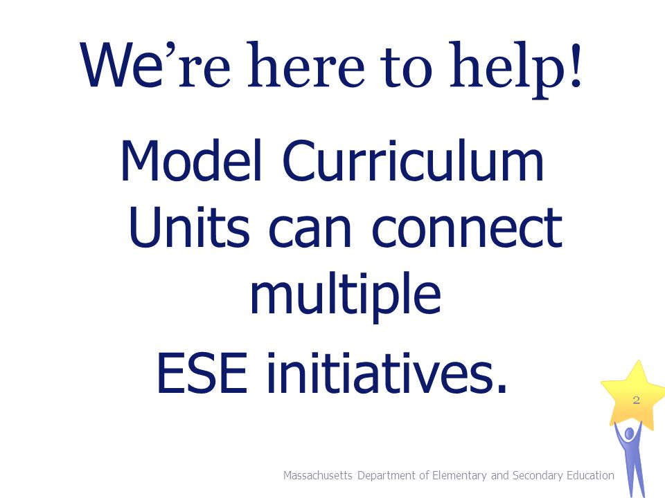 We 're here to help.Model Curriculum Units can connect multiple ESE initiatives.