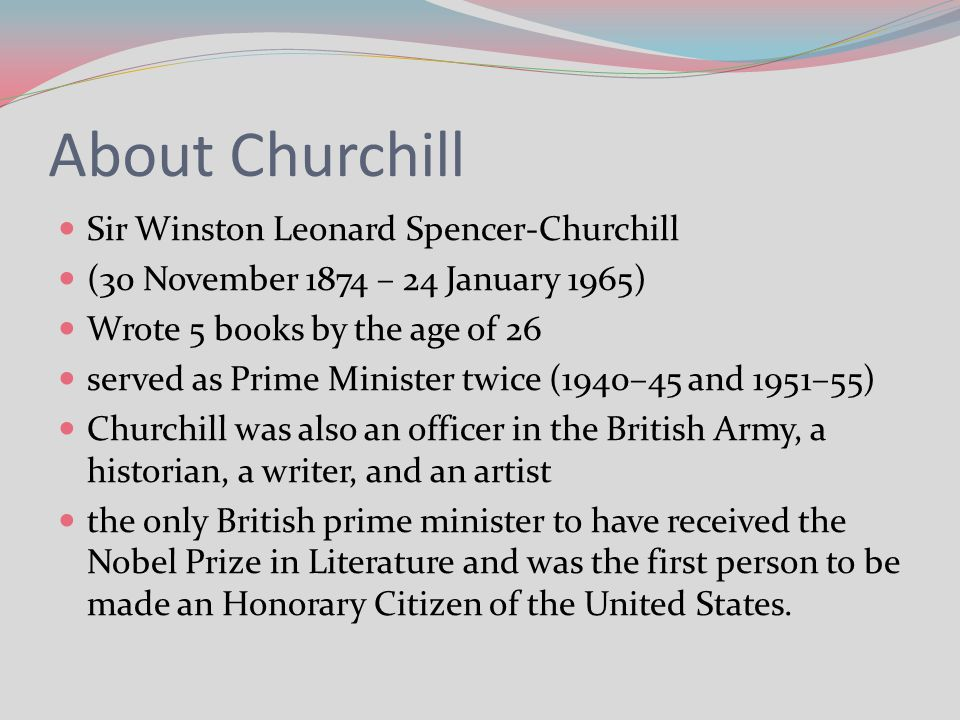About Churchill Sir Winston Leonard Spencer-Churchill (30 November 1874 – 24 January 1965) Wrote 5 books by the age of 26 served as Prime Minister twi