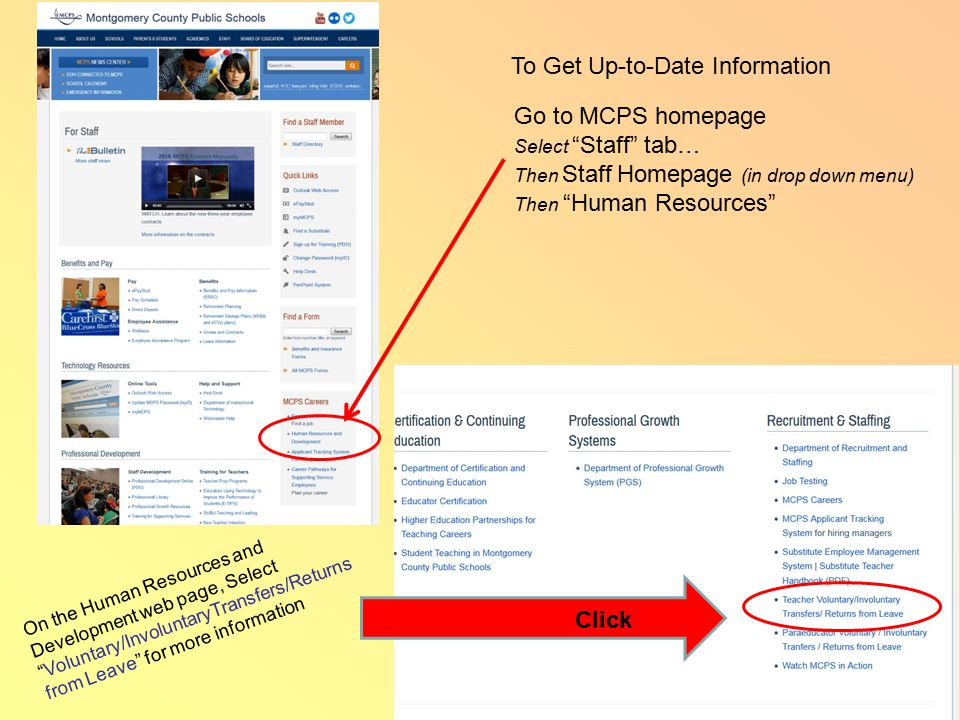 Go to MCPS homepage Select Staff tab… Then Staff Homepage (in drop down menu) Then Human Resources To Get Up-to-Date Information Click On the Human Resources and Development web page, Select Voluntary/InvoluntaryTransfers/Returns from Leave for more information