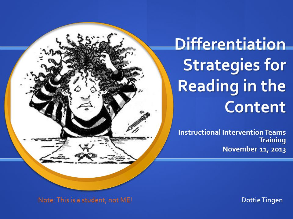 Differentiation Strategies for Reading in the Content Instructional Intervention Teams Training November 11, 2013 Dottie Tingen Note: This is a student, not ME!