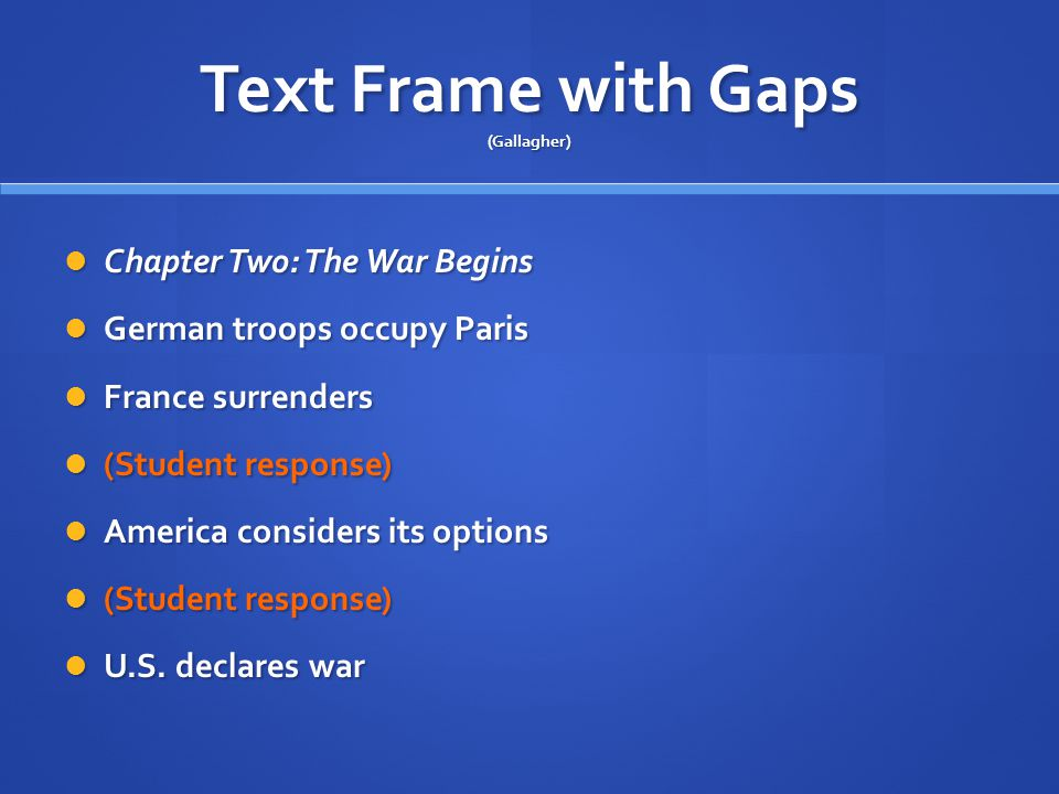 Text Frame with Gaps (Gallagher) Chapter Two: The War Begins Chapter Two: The War Begins German troops occupy Paris German troops occupy Paris France surrenders France surrenders (Student response) (Student response) America considers its options America considers its options (Student response) (Student response) U.S.