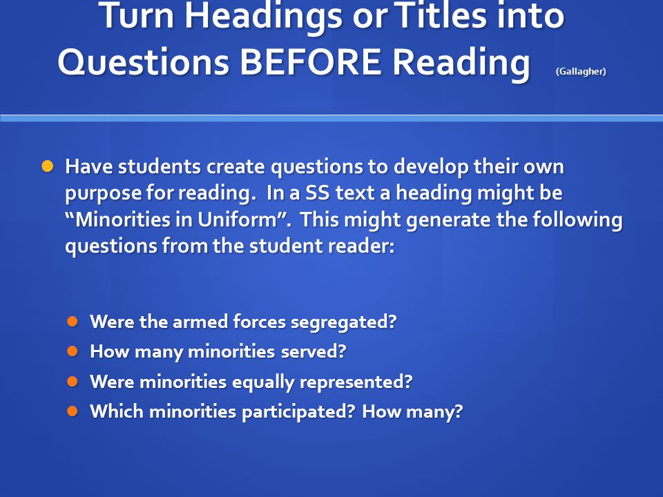Turn Headings or Titles into Questions BEFORE Reading (Gallagher) Have students create questions to develop their own purpose for reading. In a SS tex