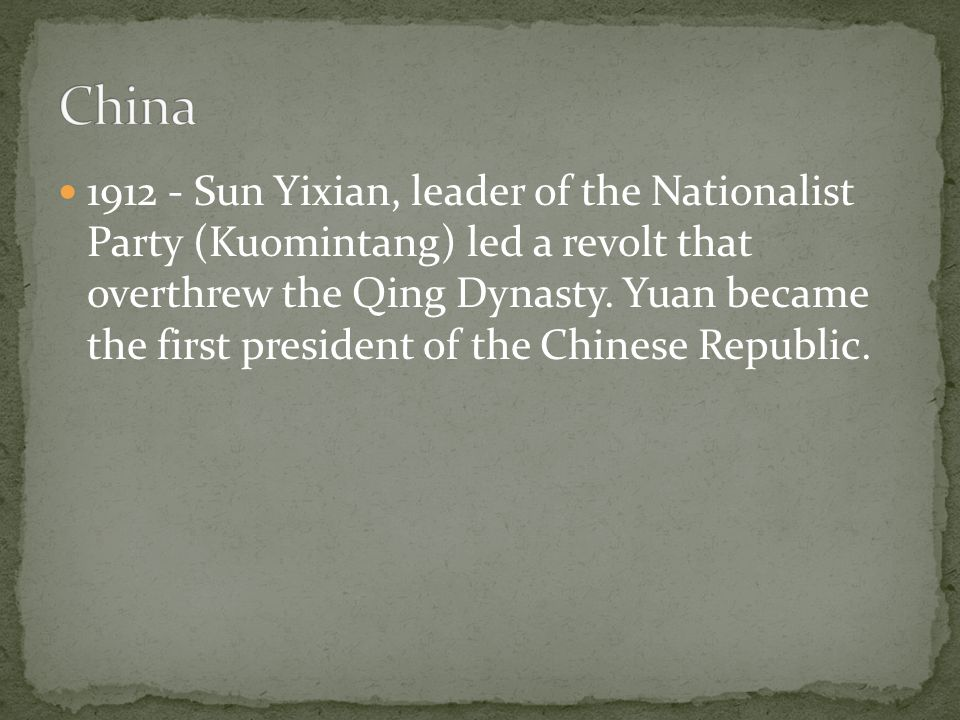 1912 - Sun Yixian, leader of the Nationalist Party (Kuomintang) led a revolt that overthrew the Qing Dynasty.