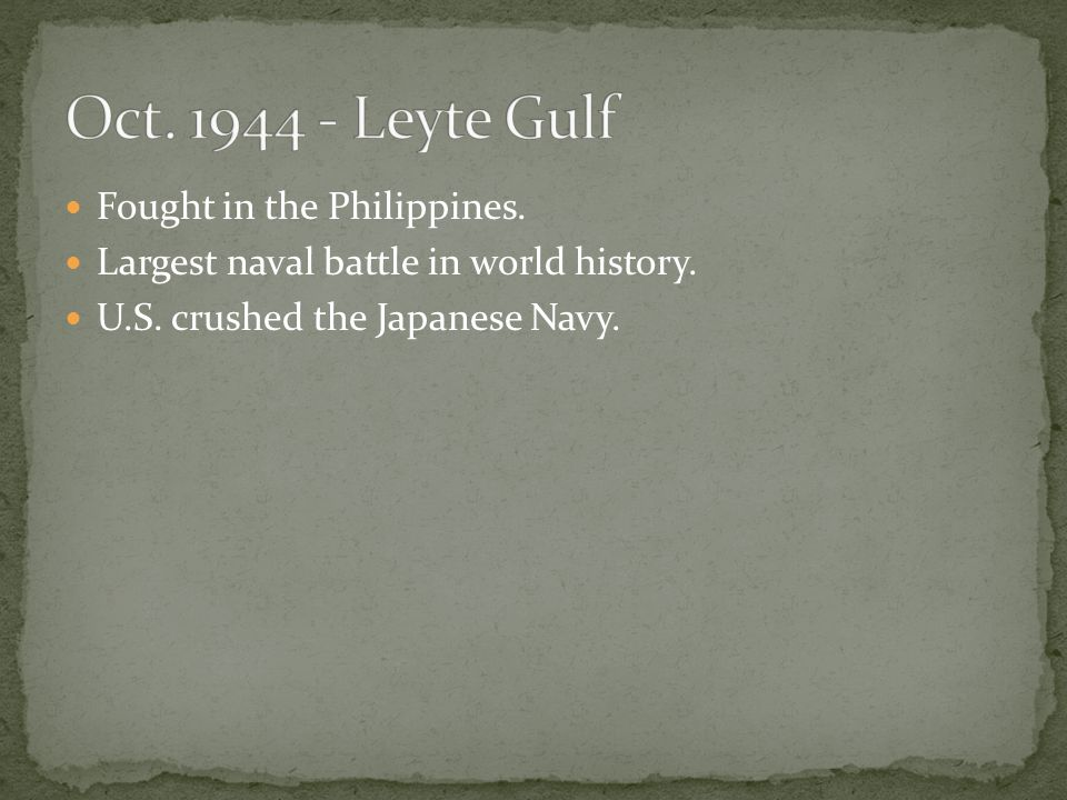 Fought in the Philippines. Largest naval battle in world history. U.S. crushed the Japanese Navy.