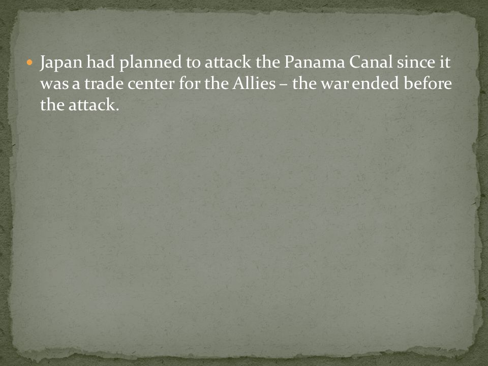 Japan had planned to attack the Panama Canal since it was a trade center for the Allies – the war ended before the attack.