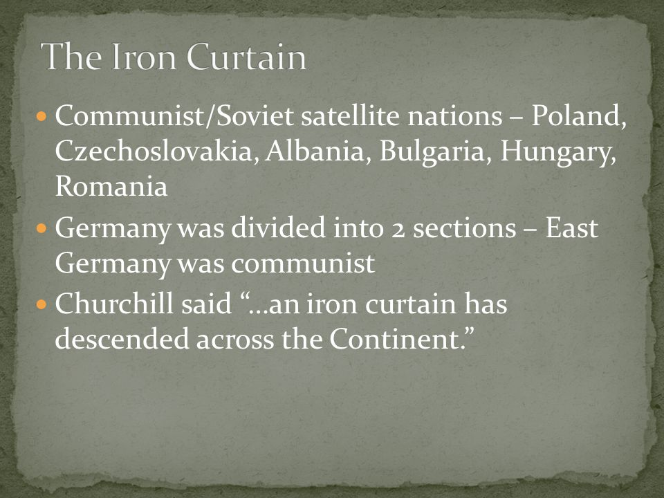Communist/Soviet satellite nations – Poland, Czechoslovakia, Albania, Bulgaria, Hungary, Romania Germany was divided into 2 sections – East Germany was communist Churchill said …an iron curtain has descended across the Continent.