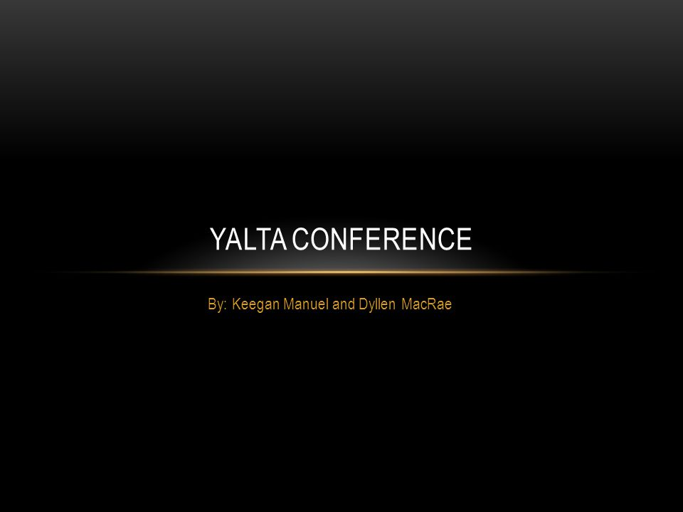 By: Keegan Manuel and Dyllen MacRae YALTA CONFERENCE