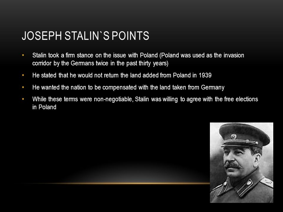 JOSEPH STALIN`S POINTS Stalin took a firm stance on the issue with Poland (Poland was used as the invasion corridor by the Germans twice in the past thirty years) He stated that he would not return the land added from Poland in 1939 He wanted the nation to be compensated with the land taken from Germany While these terms were non-negotiable, Stalin was willing to agree with the free elections in Poland