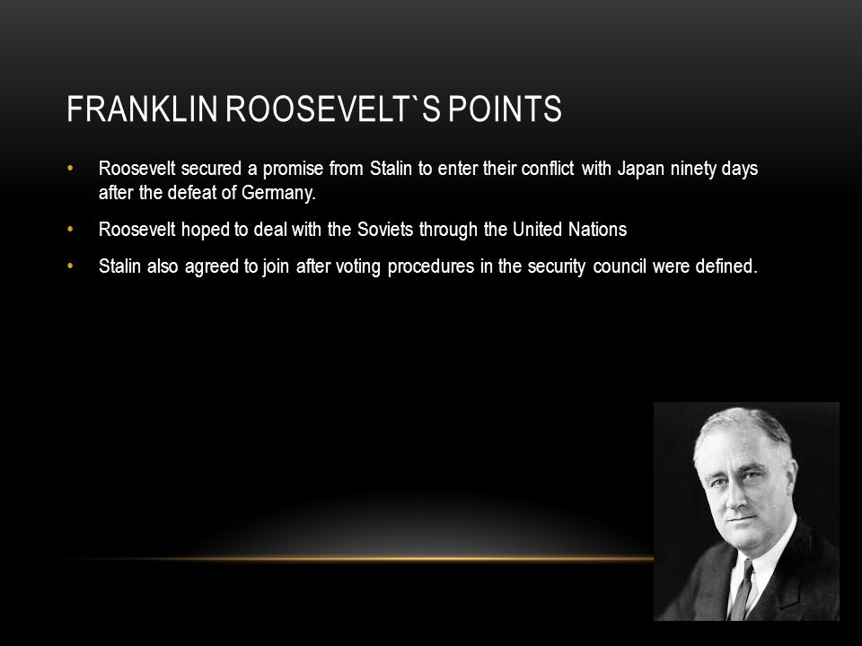 FRANKLIN ROOSEVELT`S POINTS Roosevelt secured a promise from Stalin to enter their conflict with Japan ninety days after the defeat of Germany.