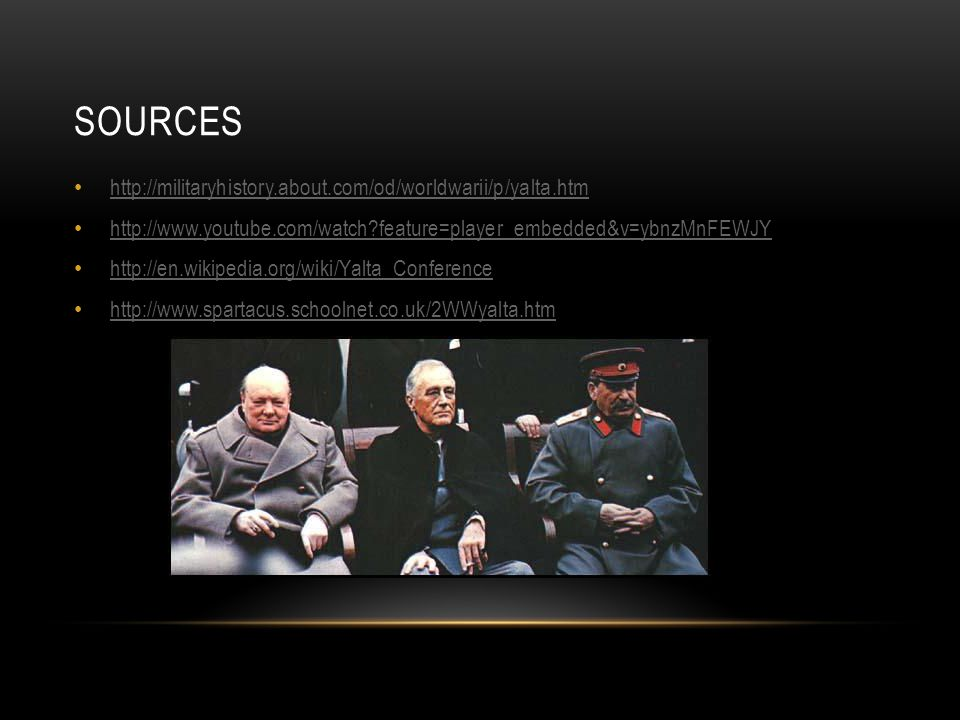 SOURCES http://militaryhistory.about.com/od/worldwarii/p/yalta.htm http://www.youtube.com/watch?feature=player_embedded&v=ybnzMnFEWJY http://en.wikipedia.org/wiki/Yalta_Conference http://www.spartacus.schoolnet.co.uk/2WWyalta.htm