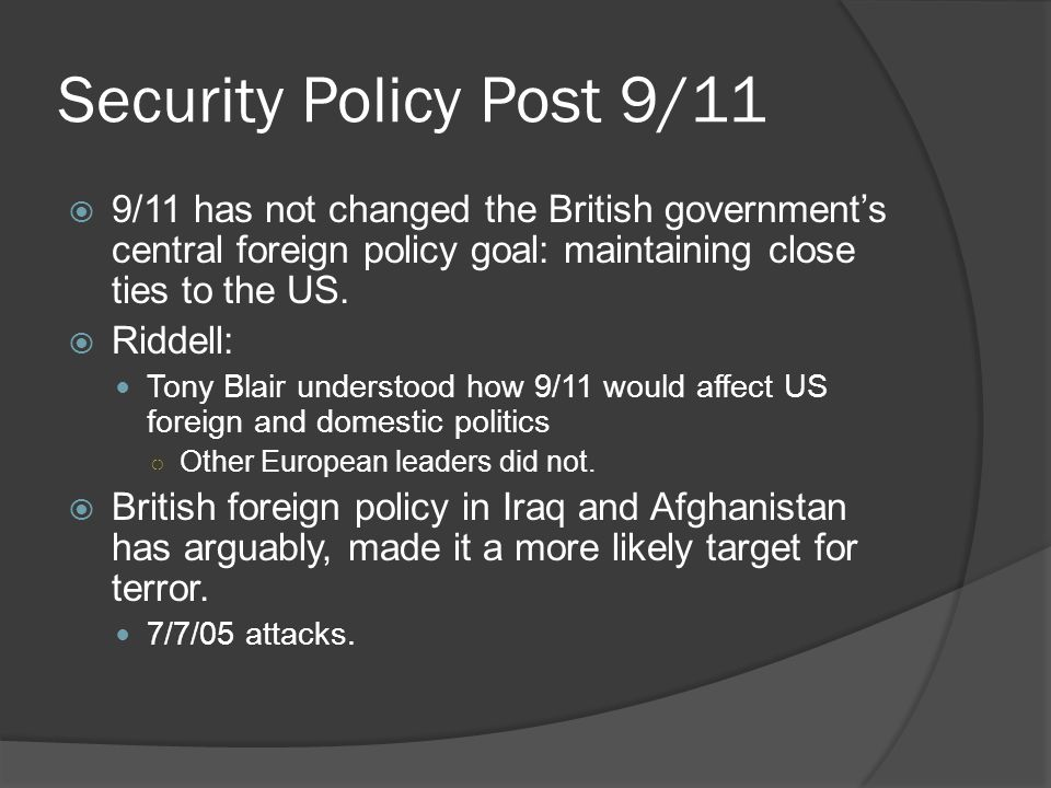 Security Policy Post 9/11  9/11 has not changed the British government's central foreign policy goal: maintaining close ties to the US.  Riddell: To