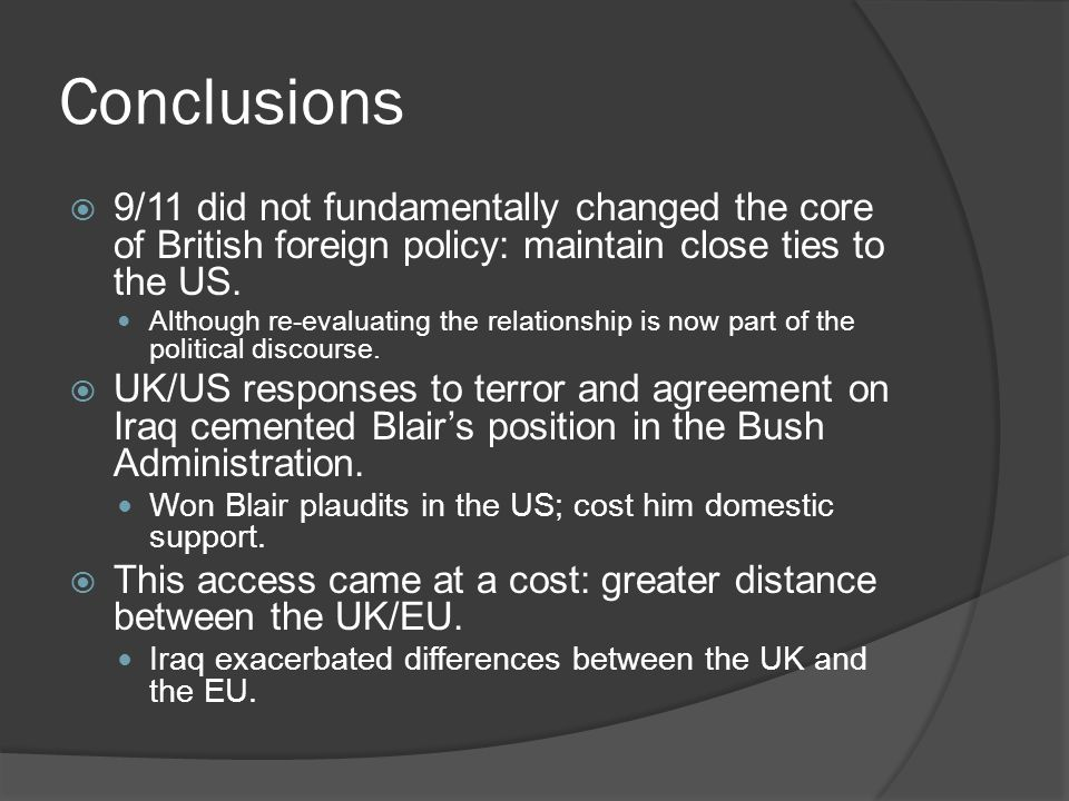 Conclusions  9/11 did not fundamentally changed the core of British foreign policy: maintain close ties to the US. Although re-evaluating the relatio
