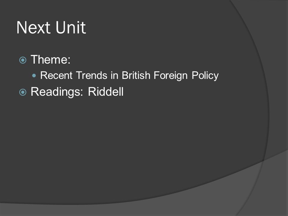 Next Unit  Theme: Recent Trends in British Foreign Policy  Readings: Riddell