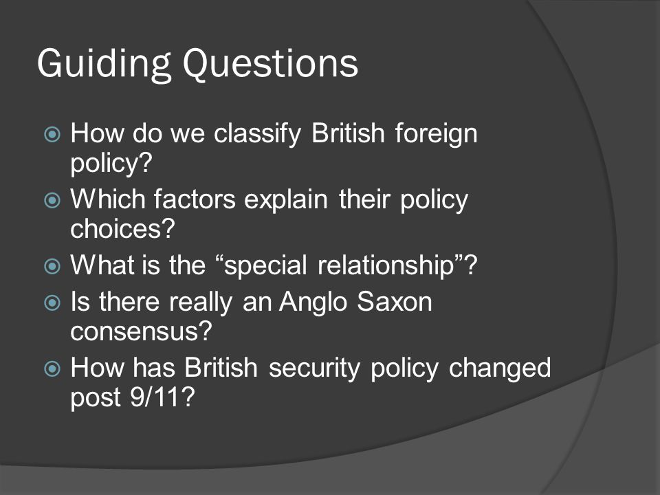 "Guiding Questions  How do we classify British foreign policy?  Which factors explain their policy choices?  What is the ""special relationship""?  I"