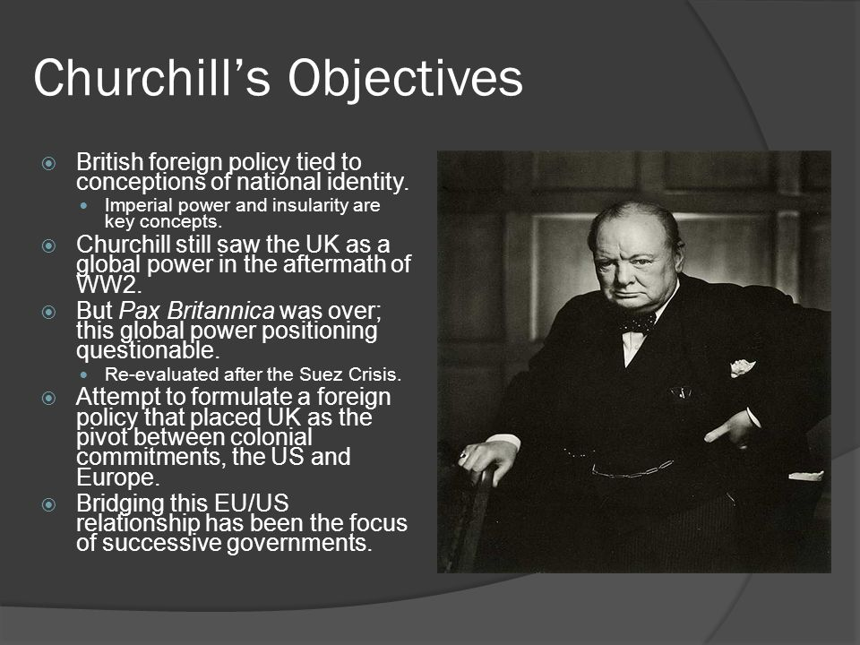 Churchill's Objectives  British foreign policy tied to conceptions of national identity. Imperial power and insularity are key concepts.  Churchill
