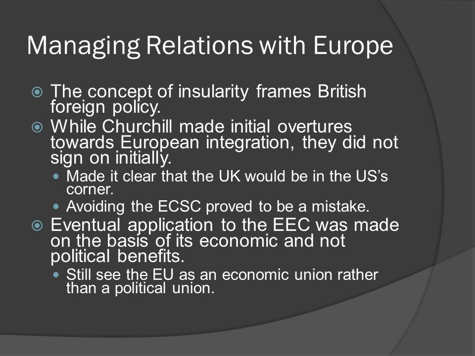 Managing Relations with Europe  The concept of insularity frames British foreign policy.  While Churchill made initial overtures towards European in