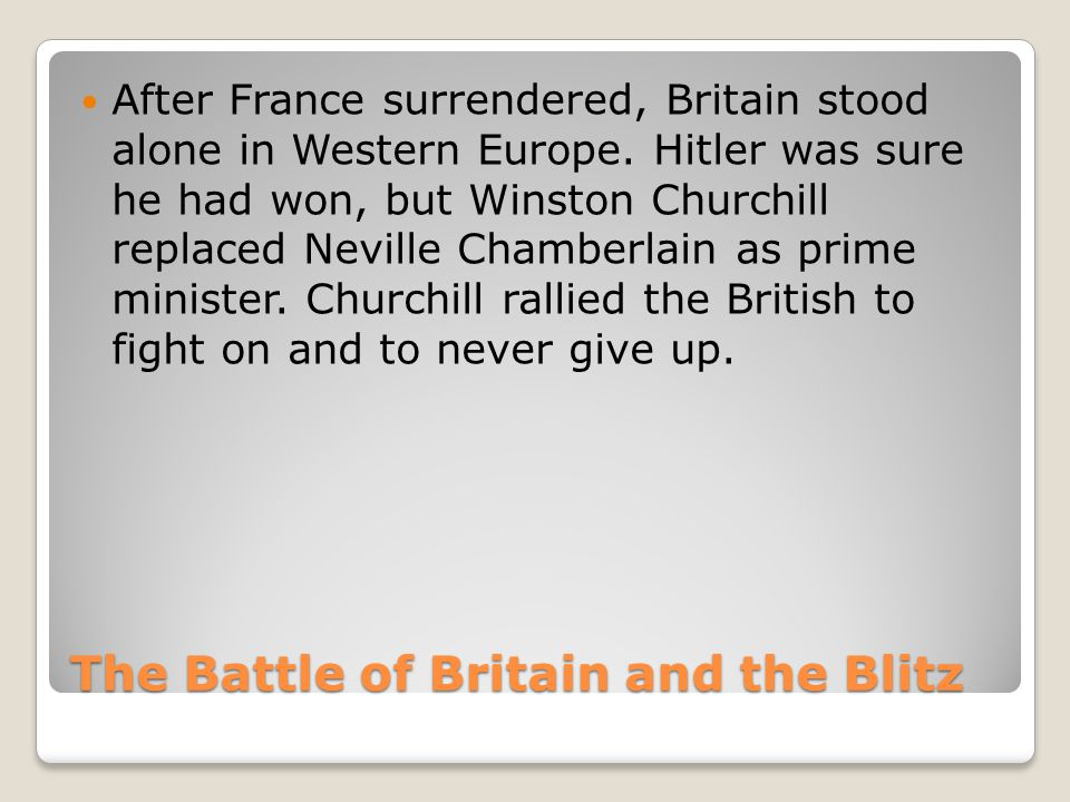 The Battle of Britain and the Blitz After France surrendered, Britain stood alone in Western Europe.
