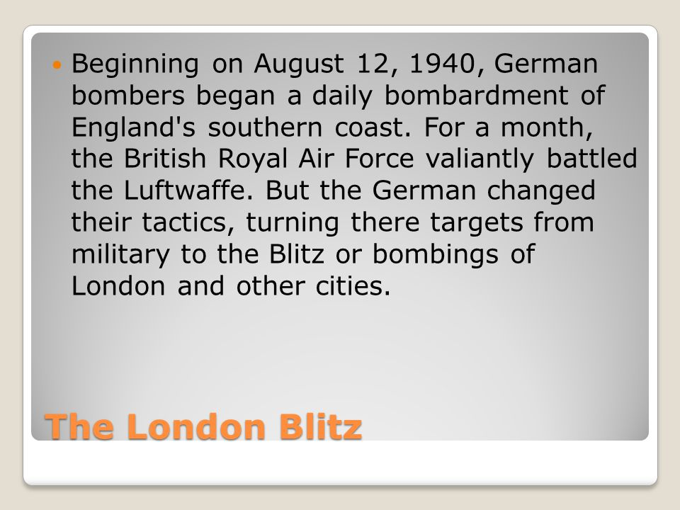 The London Blitz Beginning on August 12, 1940, German bombers began a daily bombardment of England s southern coast.