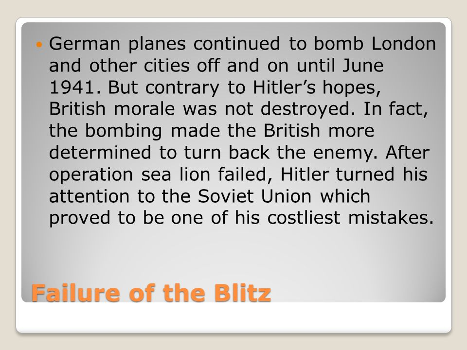 Failure of the Blitz German planes continued to bomb London and other cities off and on until June 1941.