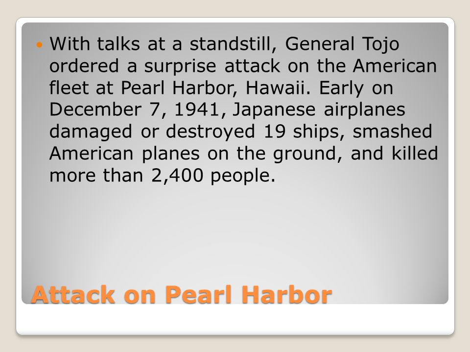 Attack on Pearl Harbor With talks at a standstill, General Tojo ordered a surprise attack on the American fleet at Pearl Harbor, Hawaii.