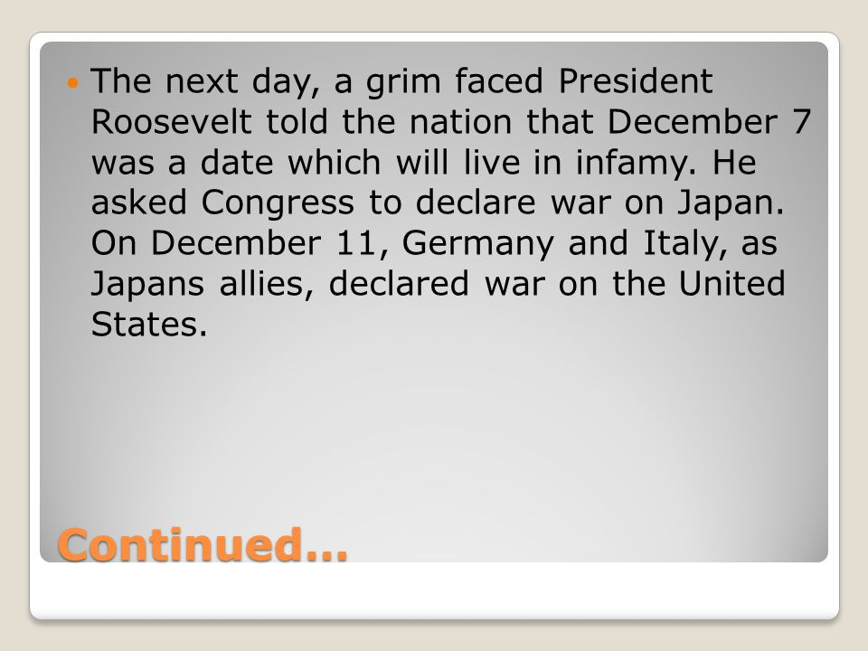 Continued… The next day, a grim faced President Roosevelt told the nation that December 7 was a date which will live in infamy.