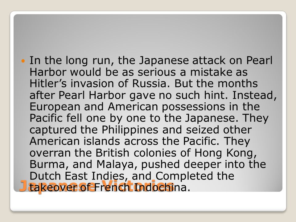 Japanese Victories In the long run, the Japanese attack on Pearl Harbor would be as serious a mistake as Hitler's invasion of Russia.
