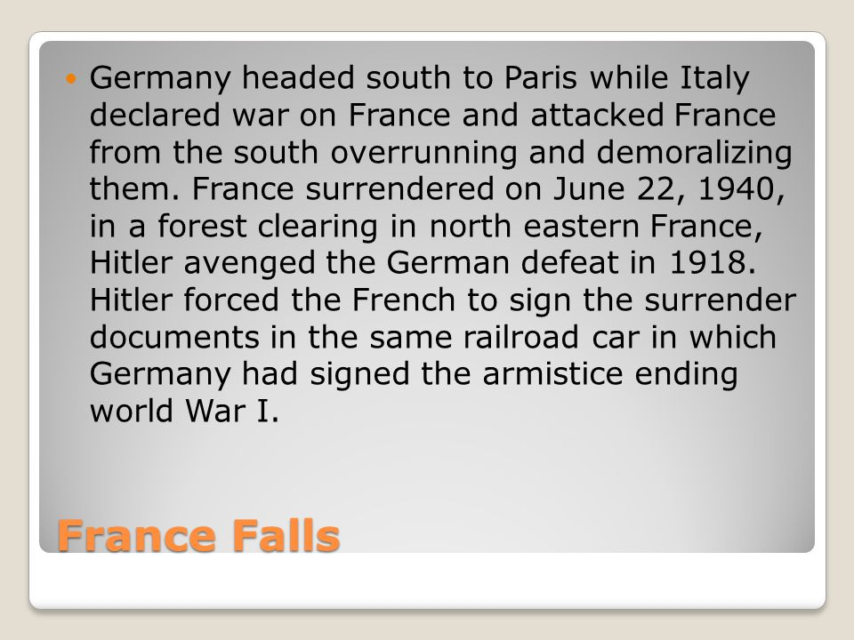France Falls Germany headed south to Paris while Italy declared war on France and attacked France from the south overrunning and demoralizing them.