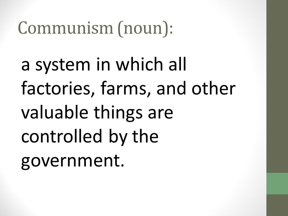 Communism (noun): a system in which all factories, farms, and other valuable things are controlled by the government.